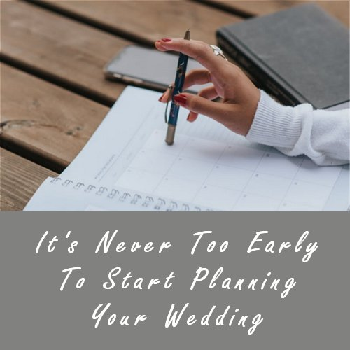 It's Never Too Early To Start Planning Your Wedding